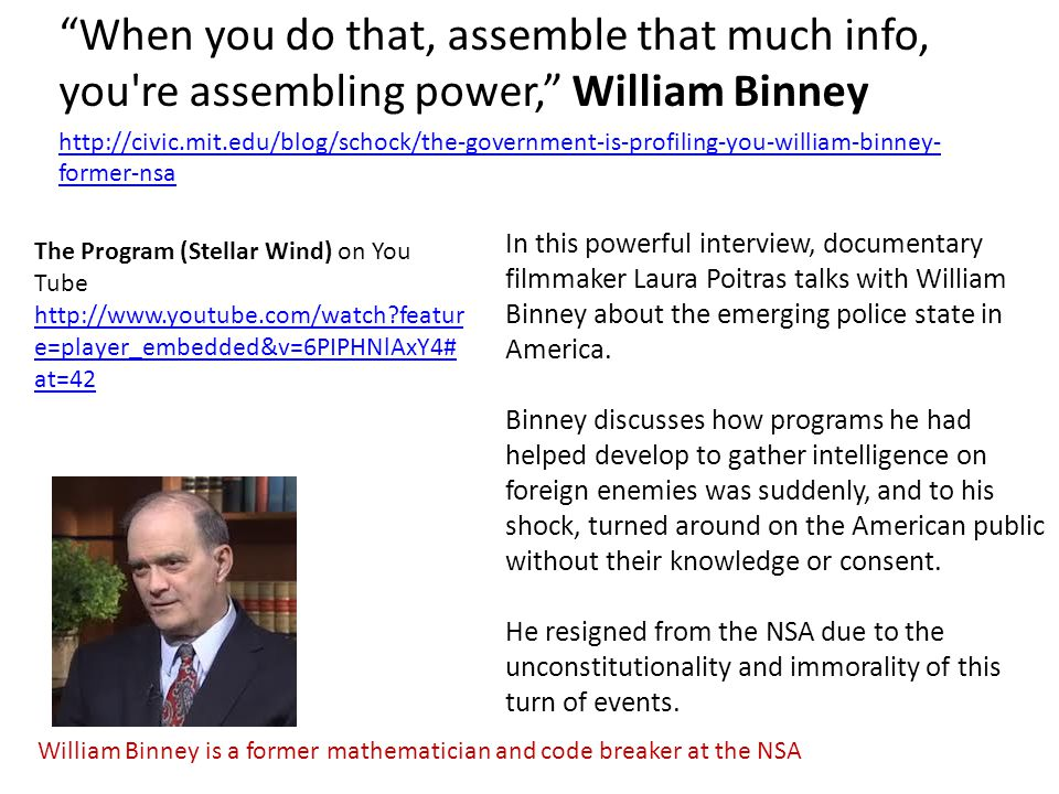 When you do that, assemble that much info, you re assembling power, William Binney http://civic.mit.edu/blog/schock/the-government-is-profiling-you-william-binney- former-nsa The Program (Stellar Wind) on You Tube http://www.youtube.com/watch featur e=player_embedded&v=6PIPHNlAxY4# at=42 In this powerful interview, documentary filmmaker Laura Poitras talks with William Binney about the emerging police state in America.