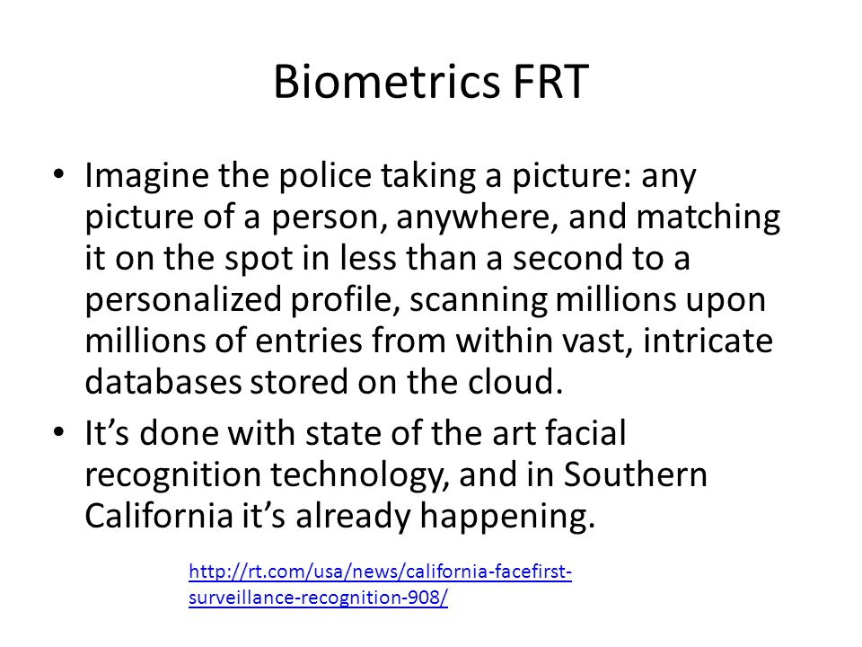 Biometrics FRT Imagine the police taking a picture: any picture of a person, anywhere, and matching it on the spot in less than a second to a personalized profile, scanning millions upon millions of entries from within vast, intricate databases stored on the cloud.