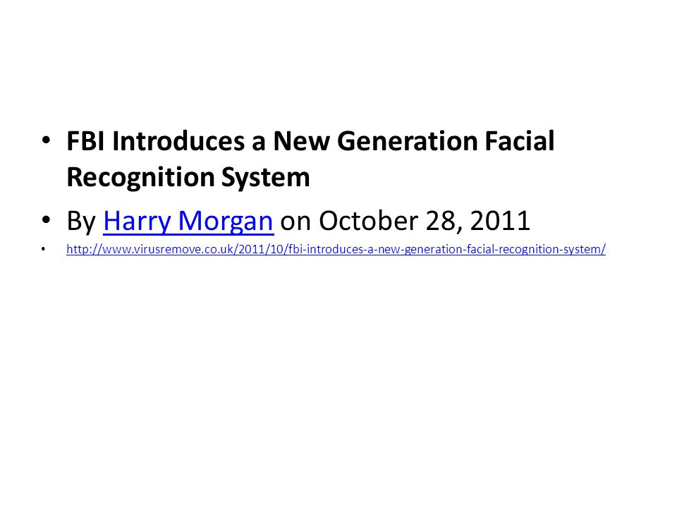 FBI Introduces a New Generation Facial Recognition System By Harry Morgan on October 28, 2011Harry Morgan http://www.virusremove.co.uk/2011/10/fbi-introduces-a-new-generation-facial-recognition-system/