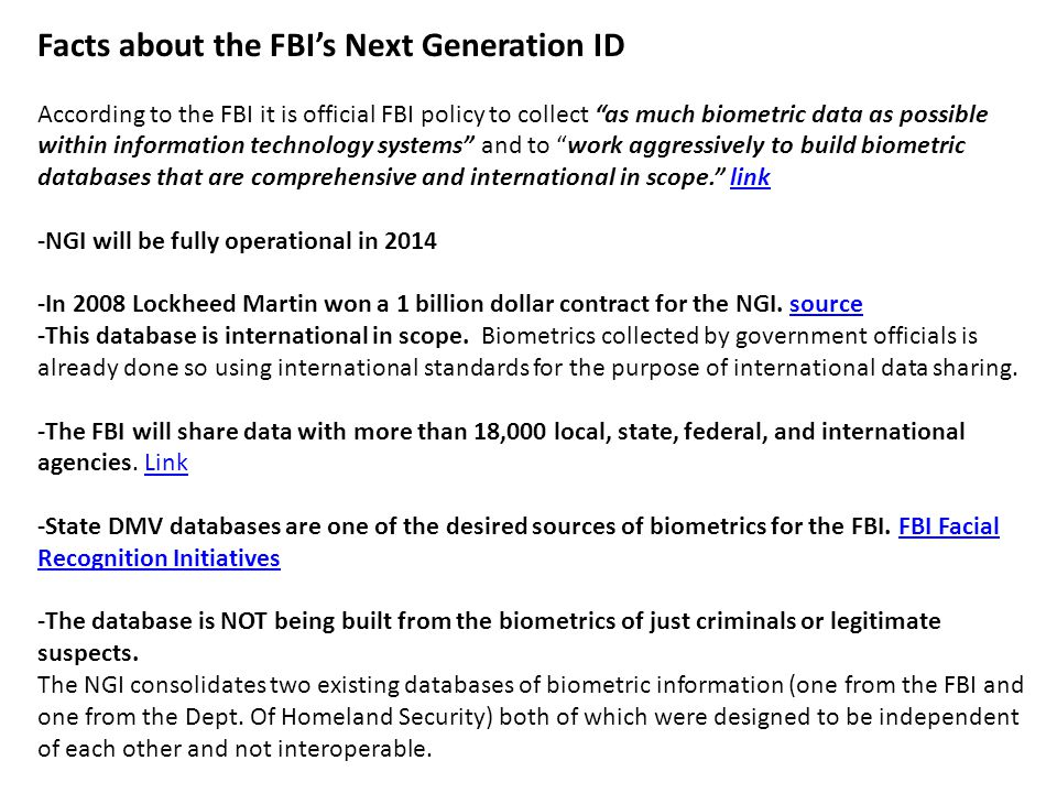 Facts about the FBIs Next Generation ID According to the FBI it is official FBI policy to collect as much biometric data as possible within information technology systems and to work aggressively to build biometric databases that are comprehensive and international in scope.