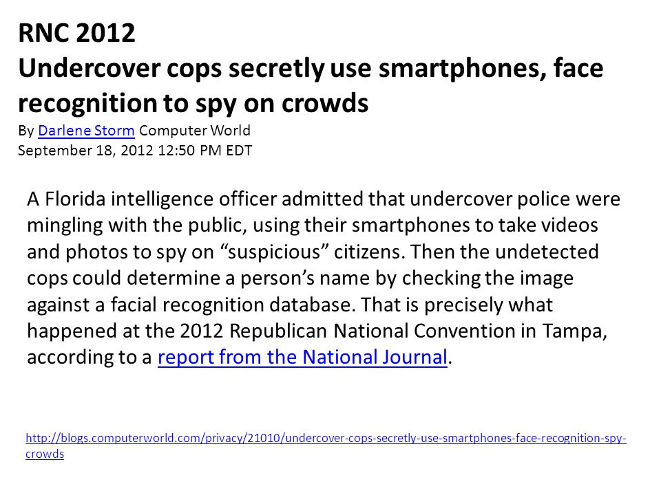 http://blogs.computerworld.com/privacy/21010/undercover-cops-secretly-use-smartphones-face-recognition-spy- crowds RNC 2012 Undercover cops secretly use smartphones, face recognition to spy on crowds By Darlene Storm Computer WorldDarlene Storm September 18, 2012 12:50 PM EDT A Florida intelligence officer admitted that undercover police were mingling with the public, using their smartphones to take videos and photos to spy on suspicious citizens.