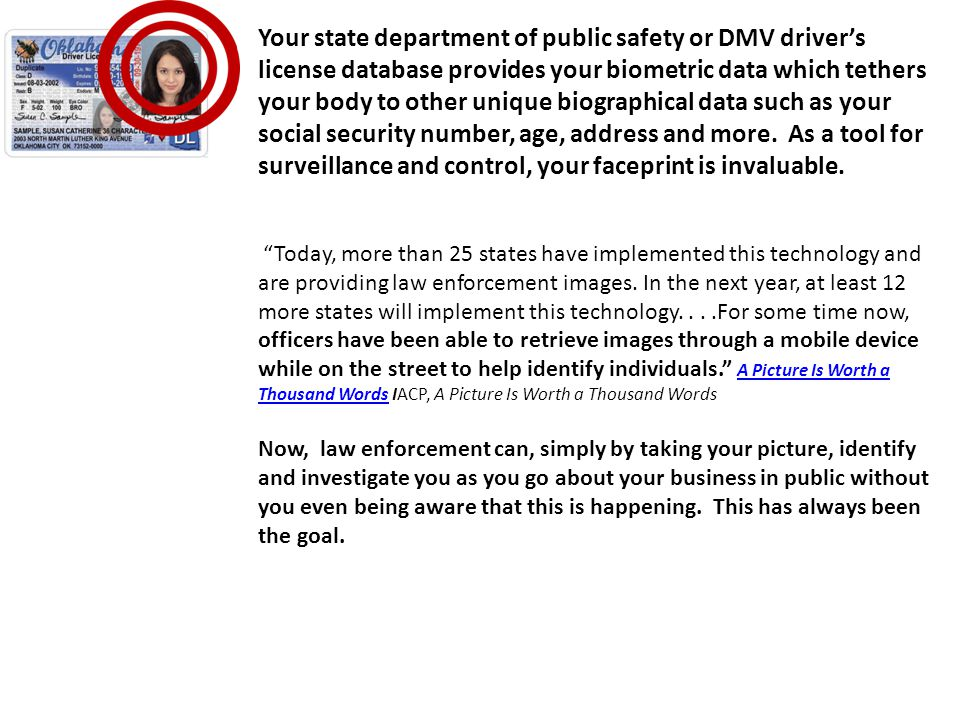 Your state department of public safety or DMV drivers license database provides your biometric data which tethers your body to other unique biographical data such as your social security number, age, address and more.