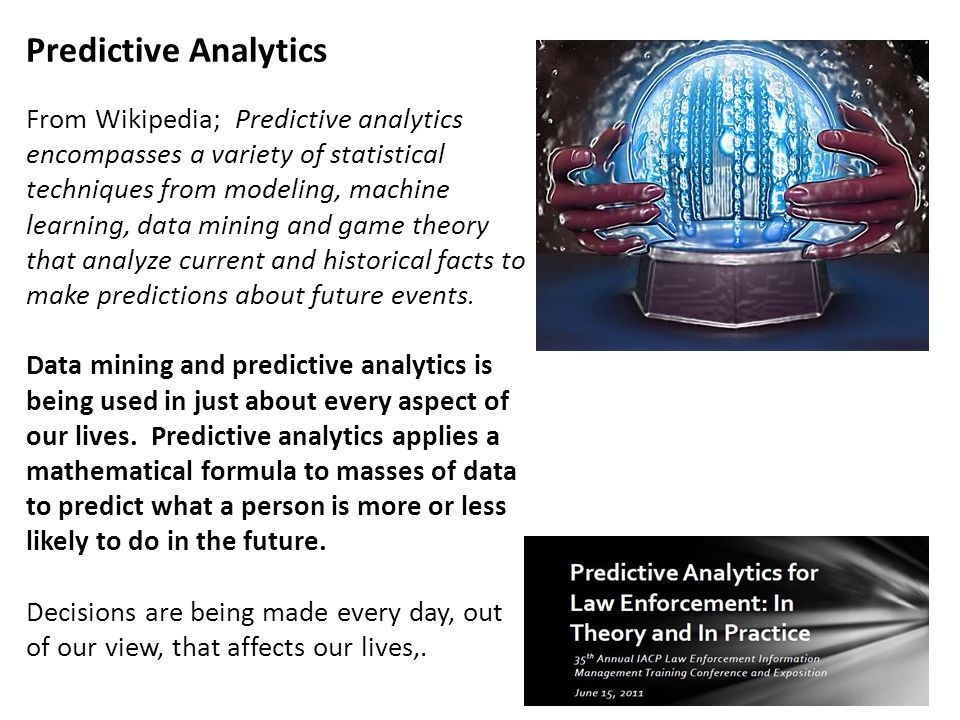 Predictive Analytics From Wikipedia; Predictive analytics encompasses a variety of statistical techniques from modeling, machine learning, data mining and game theory that analyze current and historical facts to make predictions about future events.