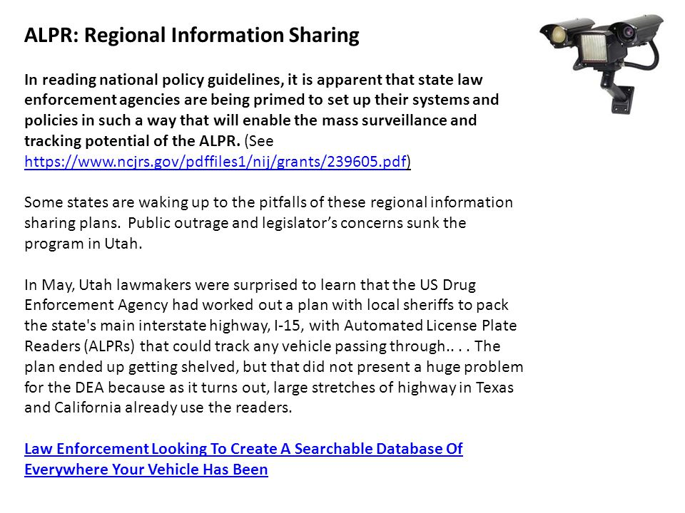 ALPR: Regional Information Sharing In reading national policy guidelines, it is apparent that state law enforcement agencies are being primed to set up their systems and policies in such a way that will enable the mass surveillance and tracking potential of the ALPR.