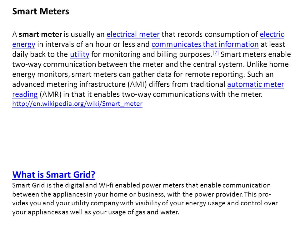 Smart Meters A smart meter is usually an electrical meter that records consumption of electric energy in intervals of an hour or less and communicates that information at least daily back to the utility for monitoring and billing purposes.