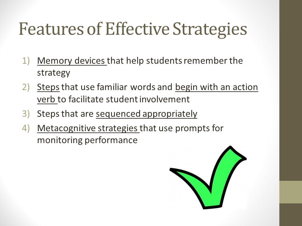 Features of Effective Strategies 1)Memory devices that help students remember the strategy 2)Steps that use familiar words and begin with an action verb to facilitate student involvement 3)Steps that are sequenced appropriately 4)Metacognitive strategies that use prompts for monitoring performance