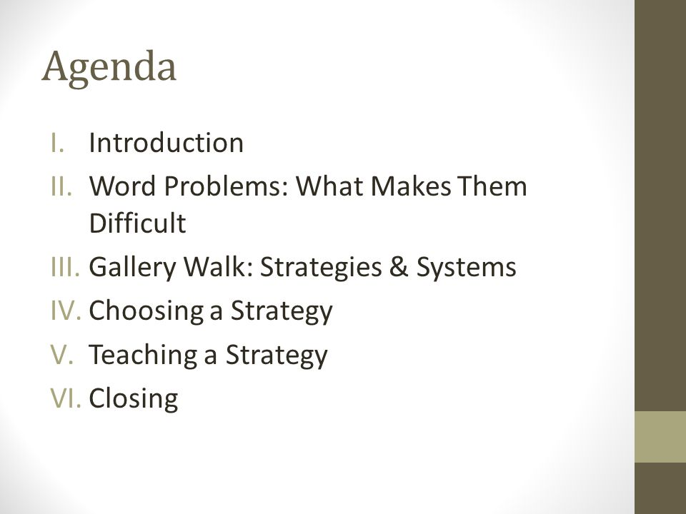 Agenda I.Introduction II.Word Problems: What Makes Them Difficult III.Gallery Walk: Strategies & Systems IV.Choosing a Strategy V.Teaching a Strategy VI.Closing