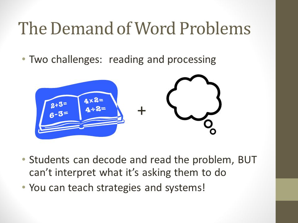 The Demand of Word Problems Two challenges: reading and processing + Students can decode and read the problem, BUT cant interpret what its asking them to do You can teach strategies and systems!