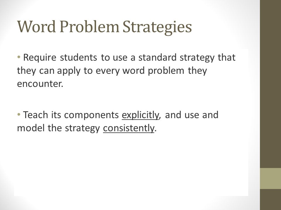 Word Problem Strategies Require students to use a standard strategy that they can apply to every word problem they encounter.