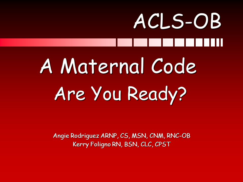 ACLS-OB A Maternal Code A Maternal Code Are You Ready? Are You Ready? Angie Rodriguez ARNP, CS, MSN, CNM, RNC-OB Kerry Foligno RN, BSN, CLC, CPST