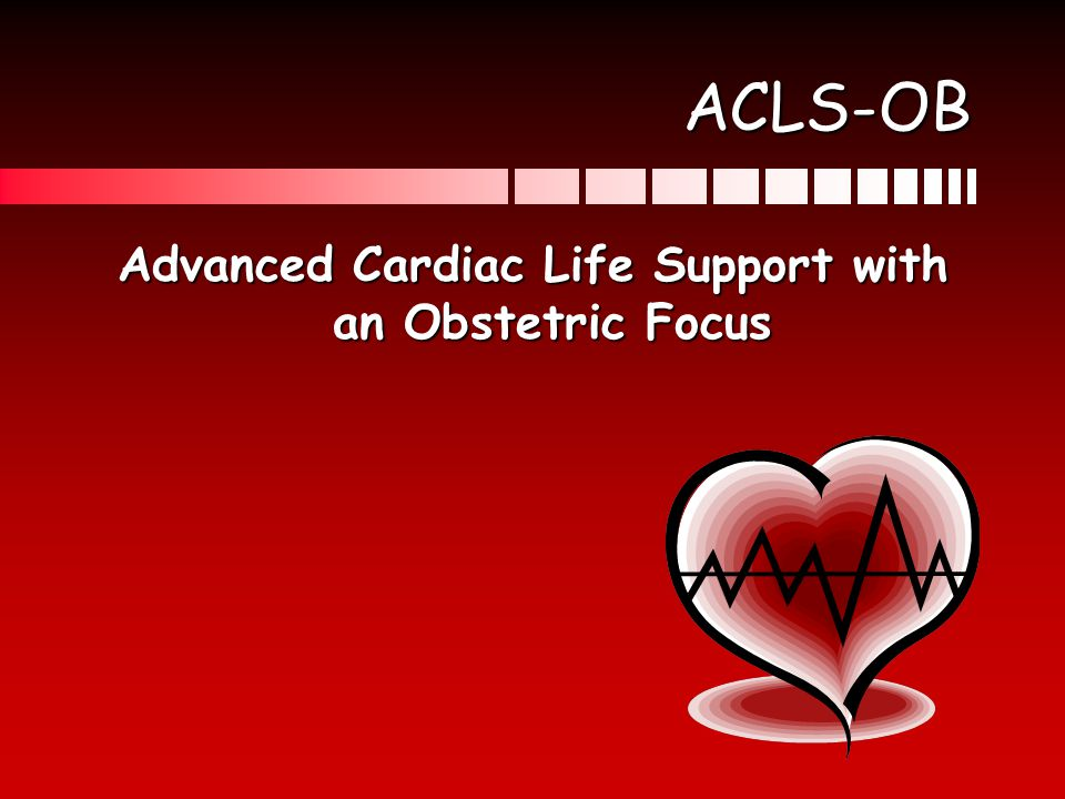Why ACLS-OB Based on AHA guidelines 2010Based on AHA guidelines 2010 The best hope of fetal survival is maternal survivalThe best hope of fetal survival is maternal survival