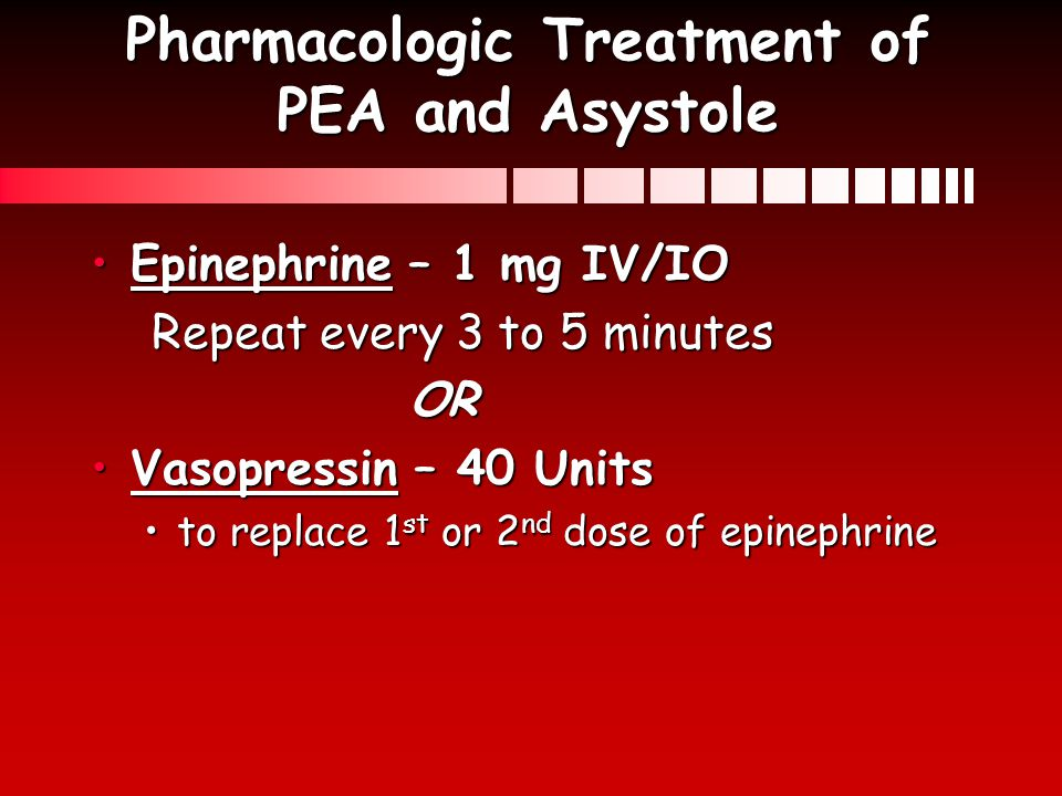 Pharmacologic Treatment of PEA and Asystole Epinephrine – 1 mg IV/IOEpinephrine – 1 mg IV/IO Repeat every 3 to 5 minutes Repeat every 3 to 5 minutesOR