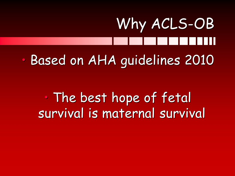 Why ACLS-OB Based on AHA guidelines 2010Based on AHA guidelines 2010 The best hope of fetal survival is maternal survivalThe best hope of fetal surviv