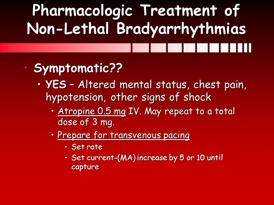 Pharmacologic Treatment of Non-Lethal Bradyarrhythmias Symptomatic??Symptomatic?? YES – Altered mental status, chest pain, hypotension, other signs of