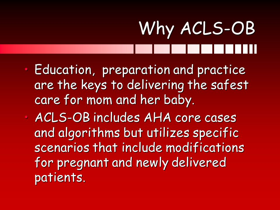 Why ACLS-OB Education, preparation and practice are the keys to delivering the safest care for mom and her baby.Education, preparation and practice ar