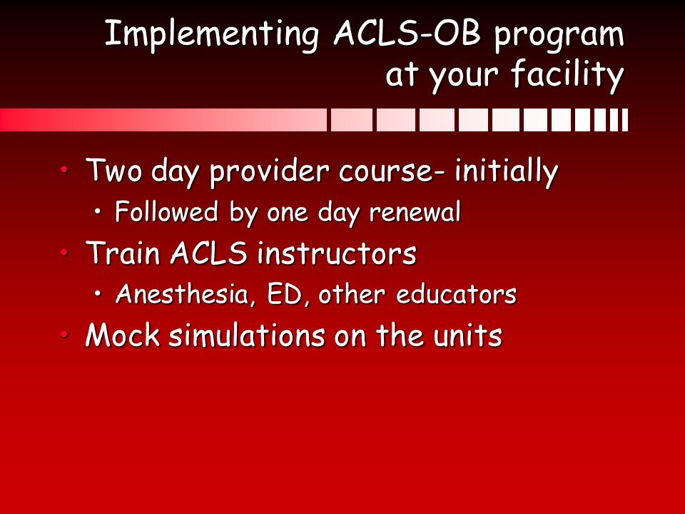 Implementing ACLS-OB program at your facility Two day provider course- initiallyTwo day provider course- initially Followed by one day renewalFollowed