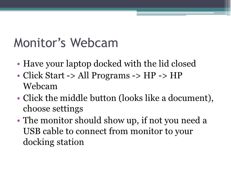 Monitors Webcam Have your laptop docked with the lid closed Click Start -> All Programs -> HP -> HP Webcam Click the middle button (looks like a docum