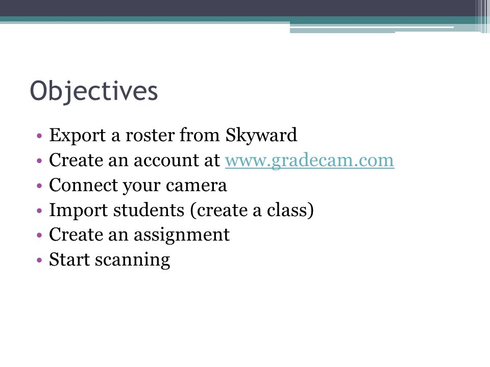 Objectives Export a roster from Skyward Create an account at www.gradecam.comwww.gradecam.com Connect your camera Import students (create a class) Cre