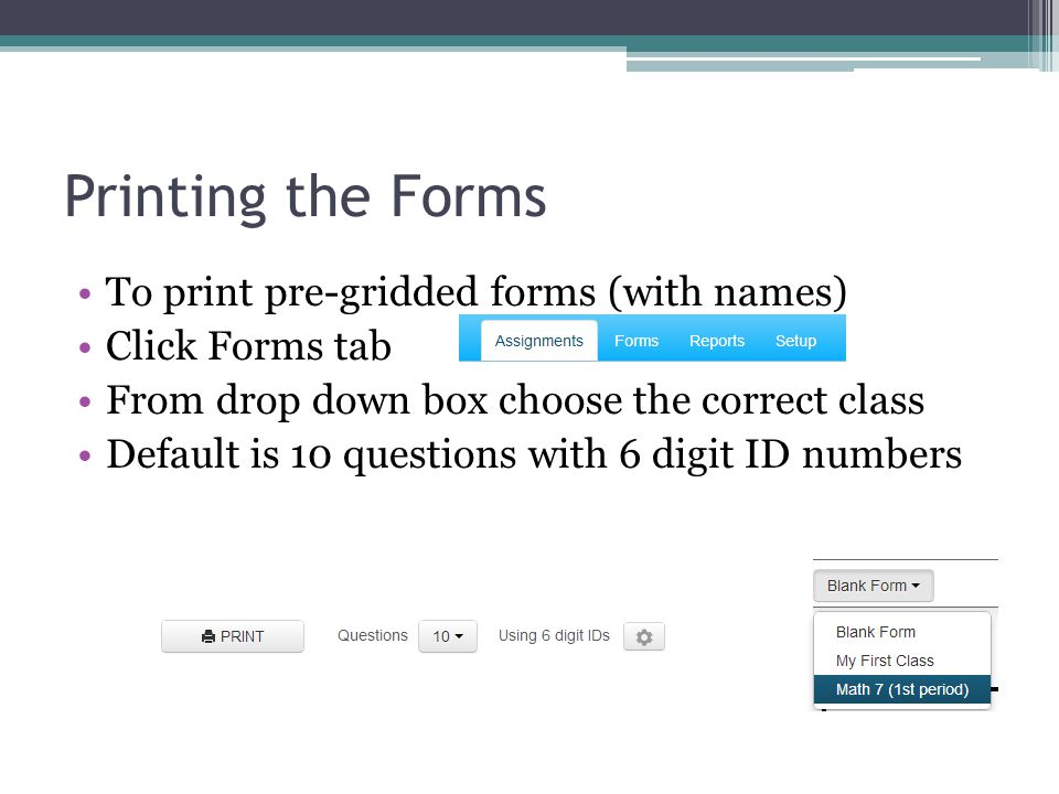 Printing the Forms To print pre-gridded forms (with names) Click Forms tab From drop down box choose the correct class Default is 10 questions with 6 digit ID numbers