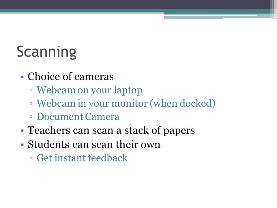 Scanning Choice of cameras Webcam on your laptop Webcam in your monitor (when docked) Document Camera Teachers can scan a stack of papers Students can scan their own Get instant feedback