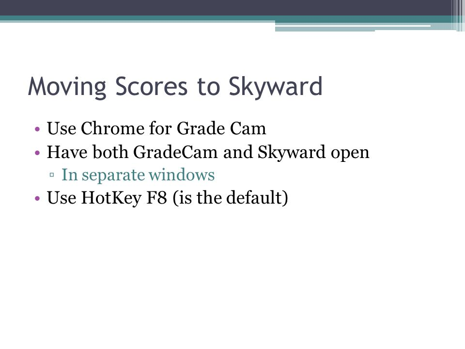 Moving Scores to Skyward Use Chrome for Grade Cam Have both GradeCam and Skyward open In separate windows Use HotKey F8 (is the default)