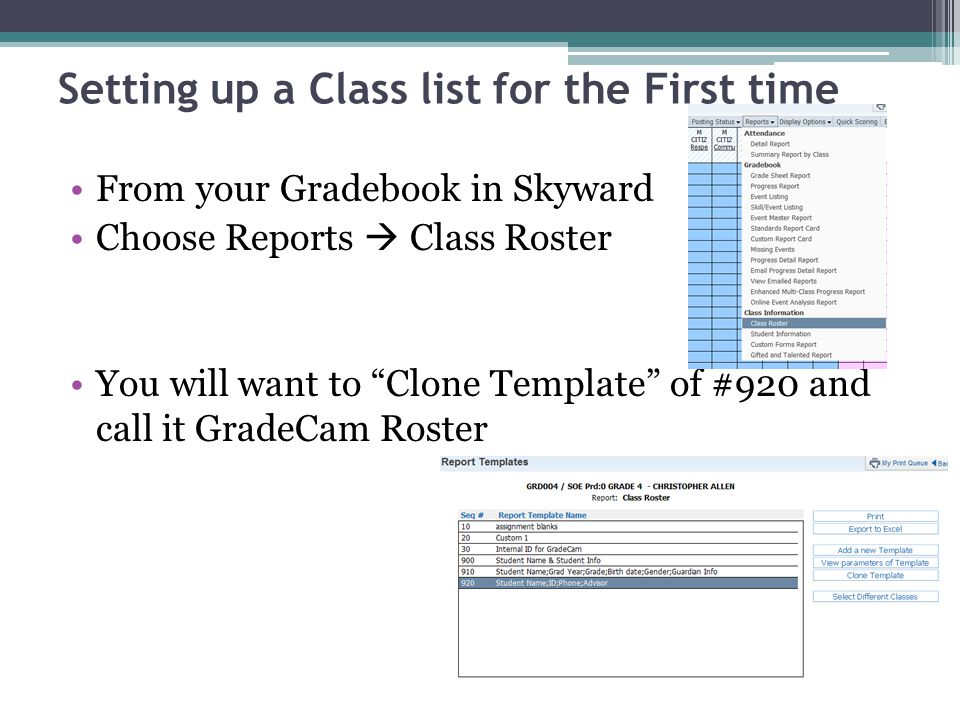 Setting up a Class list for the First time From your Gradebook in Skyward Choose Reports Class Roster You will want to Clone Template of #920 and call it GradeCam Roster