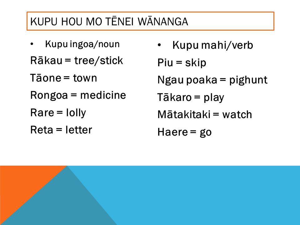Kupu ingoa/noun Rākau = tree/stick Tāone = town Rongoa = medicine Rare = lolly Reta = letter Kupu mahi/verb Piu = skip Ngau poaka = pighunt Tākaro = play Mātakitaki = watch Haere = go KUPU HOU MO TĒNEI WĀNANGA