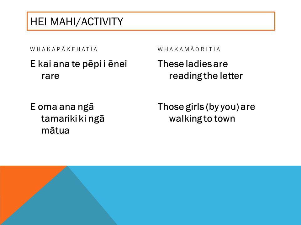 HEI MAHI/ACTIVITY WHAKAPĀKEHATIA E kai ana te pēpi i ēnei rare E oma ana ngā tamariki ki ngā mātua WHAKAMĀORITIA These ladies are reading the letter Those girls (by you) are walking to town