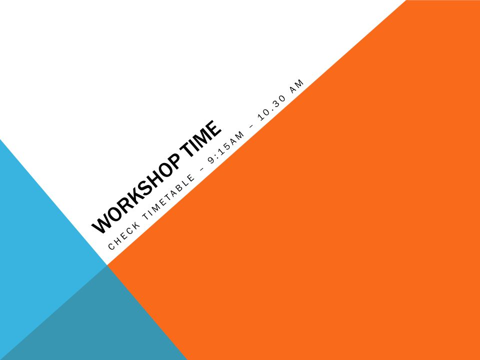 WORKSHOP TIME CHECK TIMETABLE – 9:15AM – 10.30 AM