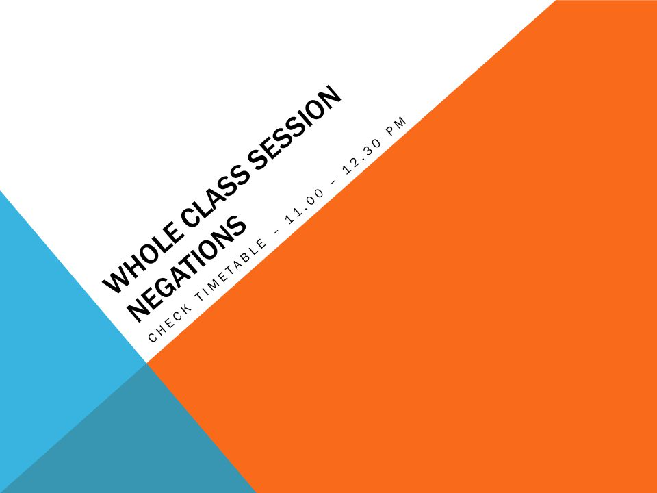 WHOLE CLASS SESSION NEGATIONS CHECK TIMETABLE – 11.00 – 12.30 PM