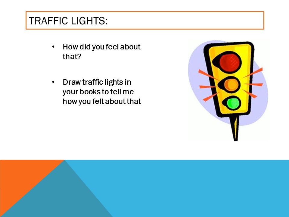 TRAFFIC LIGHTS: How did you feel about that? Draw traffic lights in your books to tell me how you felt about that