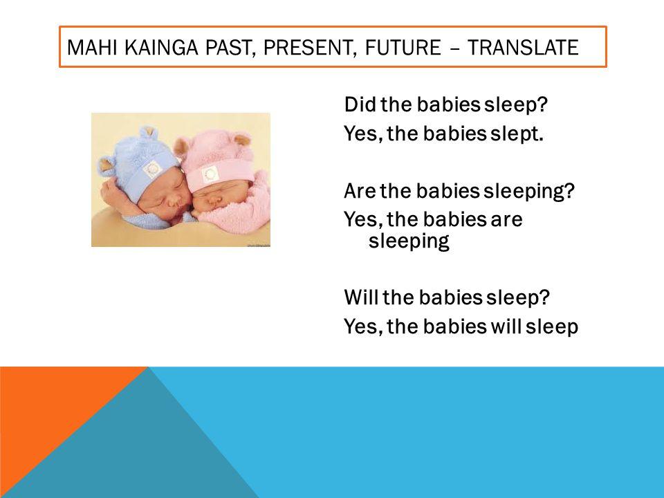MAHI KAINGA PAST, PRESENT, FUTURE – TRANSLATE Did the babies sleep.
