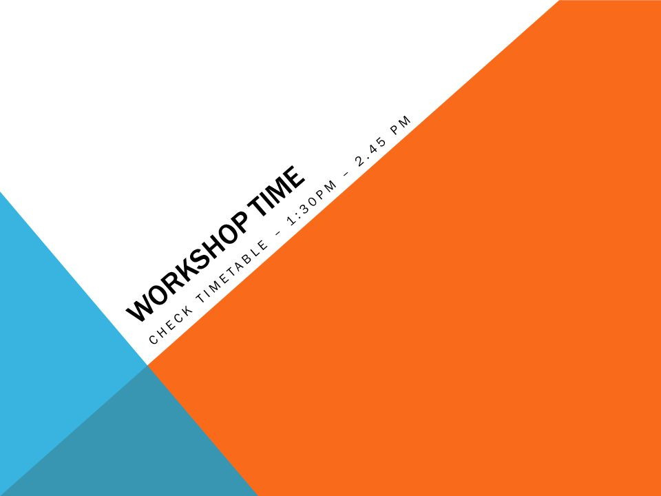 WORKSHOP TIME CHECK TIMETABLE – 1:30PM – 2.45 PM