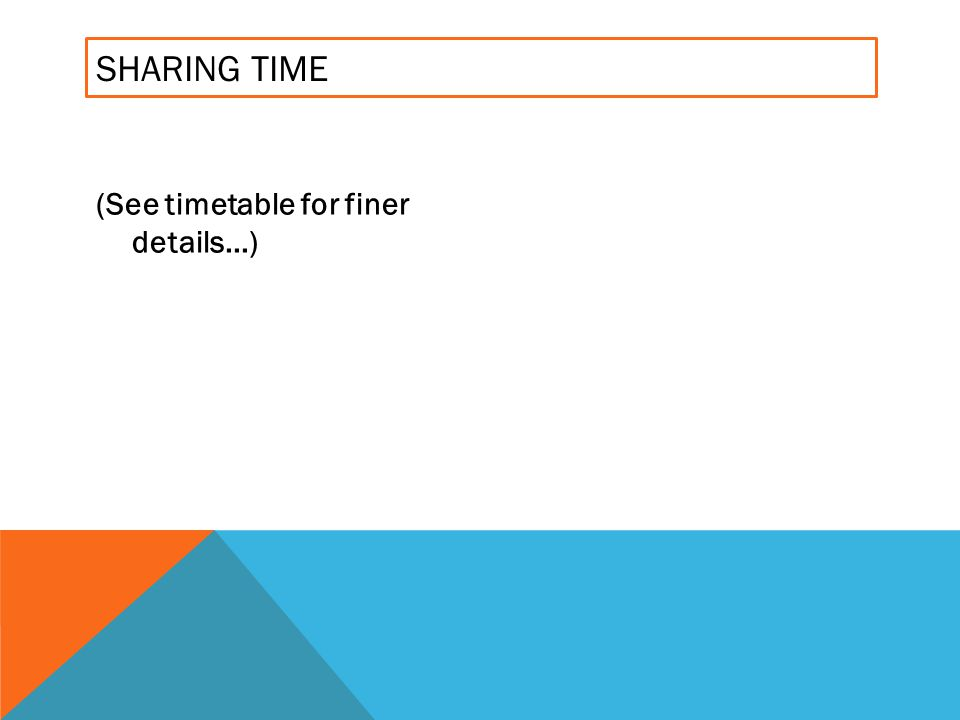SHARING TIME (See timetable for finer details...)