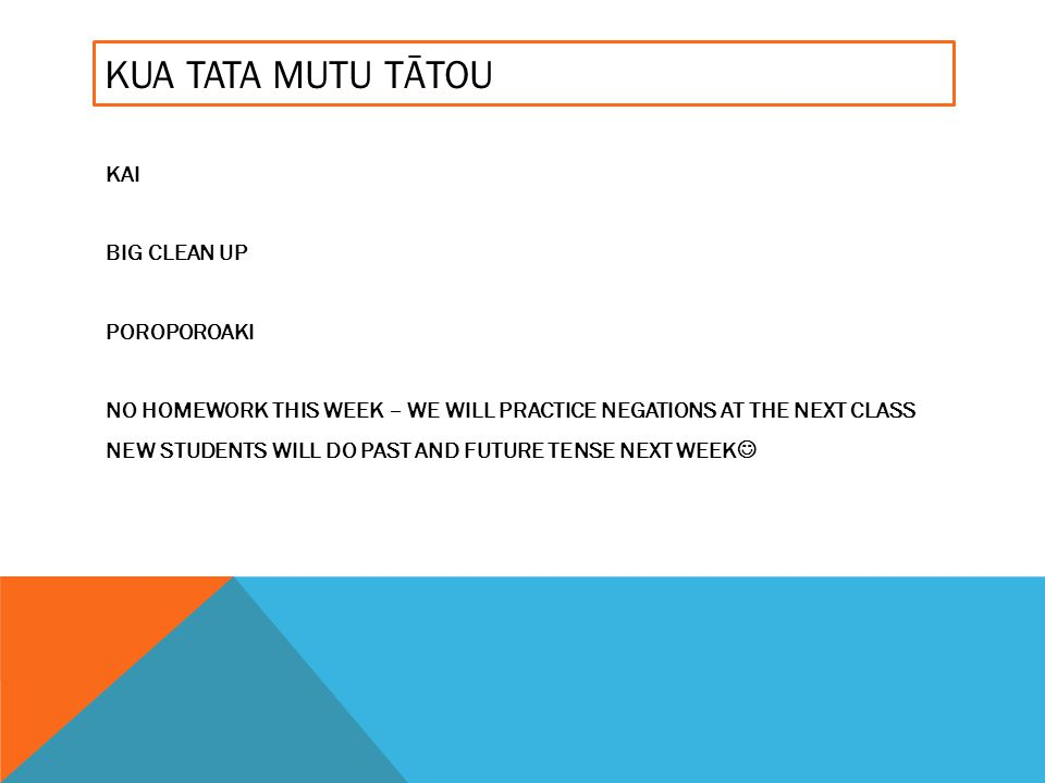 KUA TATA MUTU TĀTOU KAI BIG CLEAN UP POROPOROAKI NO HOMEWORK THIS WEEK – WE WILL PRACTICE NEGATIONS AT THE NEXT CLASS NEW STUDENTS WILL DO PAST AND FU