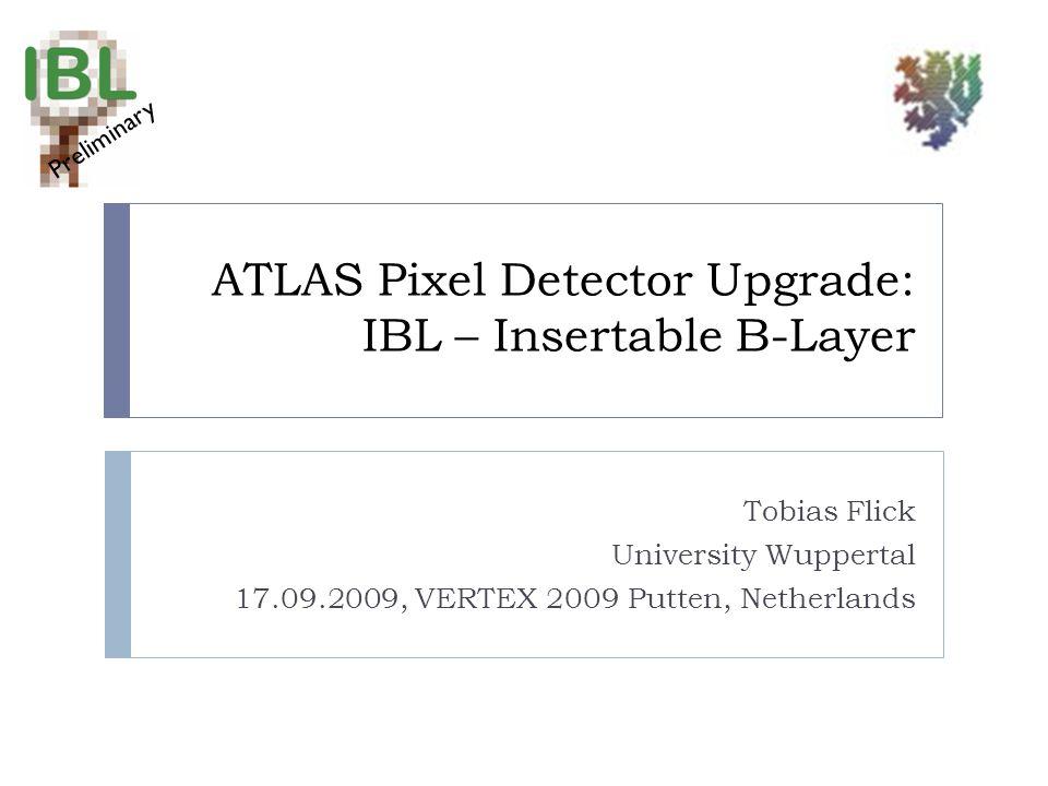 ATLAS Pixel Detector Upgrade: IBL – Insertable B-Layer Tobias Flick University Wuppertal 17.09.2009, VERTEX 2009 Putten, Netherlands Preliminary