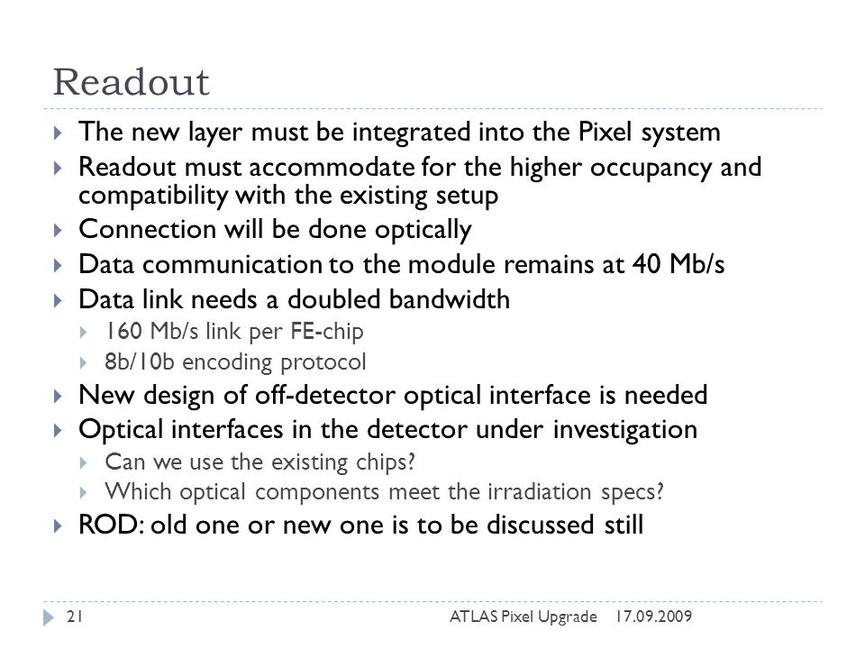 Readout The new layer must be integrated into the Pixel system Readout must accommodate for the higher occupancy and compatibility with the existing setup Connection will be done optically Data communication to the module remains at 40 Mb/s Data link needs a doubled bandwidth 160 Mb/s link per FE-chip 8b/10b encoding protocol New design of off-detector optical interface is needed Optical interfaces in the detector under investigation Can we use the existing chips.