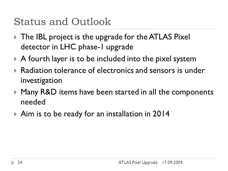 Status and Outlook The IBL project is the upgrade for the ATLAS Pixel detector in LHC phase-1 upgrade A fourth layer is to be included into the pixel system Radiation tolerance of electronics and sensors is under investigation Many R&D items have been started in all the components needed Aim is to be ready for an installation in 2014 17.09.200924ATLAS Pixel Upgrade
