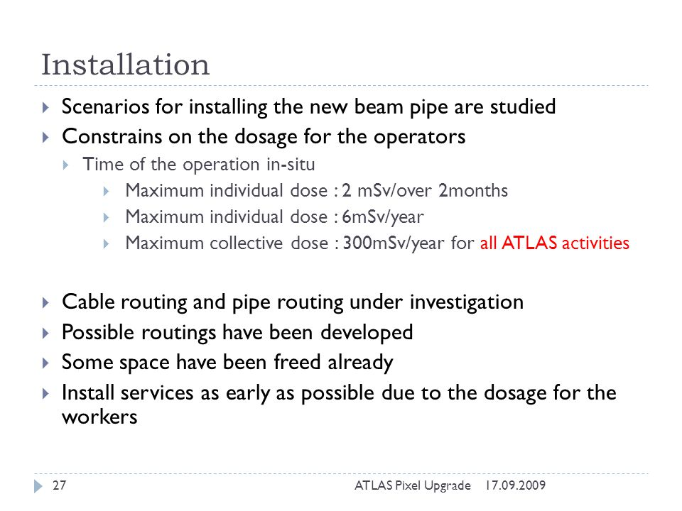 Installation Scenarios for installing the new beam pipe are studied Constrains on the dosage for the operators Time of the operation in-situ Maximum individual dose : 2 mSv/over 2months Maximum individual dose : 6mSv/year Maximum collective dose : 300mSv/year for all ATLAS activities Cable routing and pipe routing under investigation Possible routings have been developed Some space have been freed already Install services as early as possible due to the dosage for the workers 17.09.200927ATLAS Pixel Upgrade