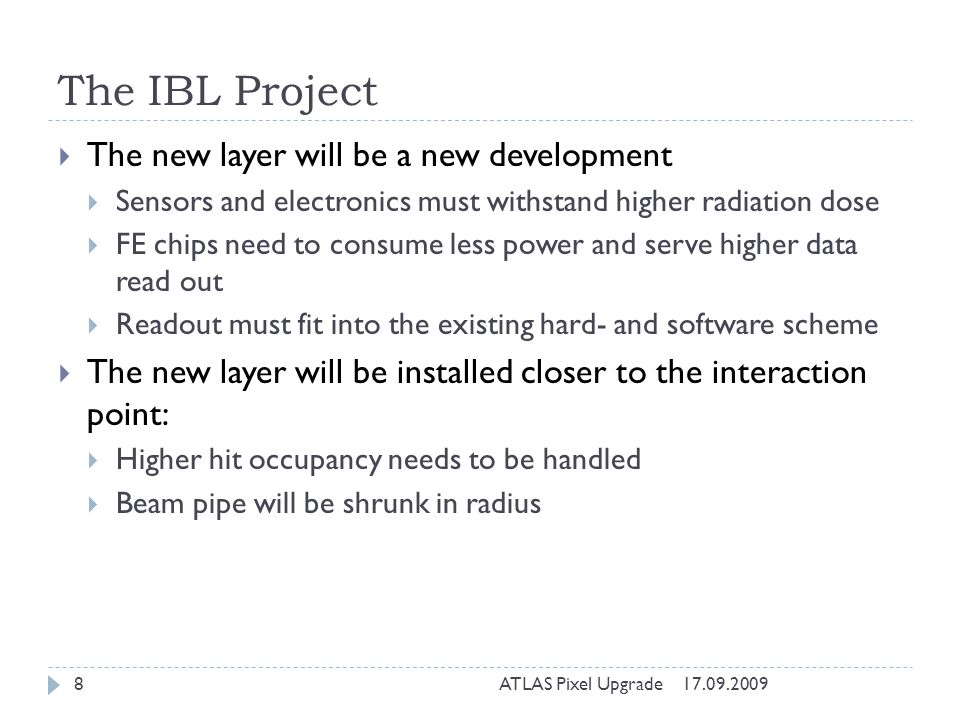 The IBL Project 17.09.2009ATLAS Pixel Upgrade8 The new layer will be a new development Sensors and electronics must withstand higher radiation dose FE chips need to consume less power and serve higher data read out Readout must fit into the existing hard- and software scheme The new layer will be installed closer to the interaction point: Higher hit occupancy needs to be handled Beam pipe will be shrunk in radius