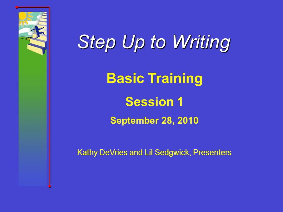 Step Up to Writing Basic Training Session 1 September 28, 2010 Kathy DeVries and Lil Sedgwick, Presenters