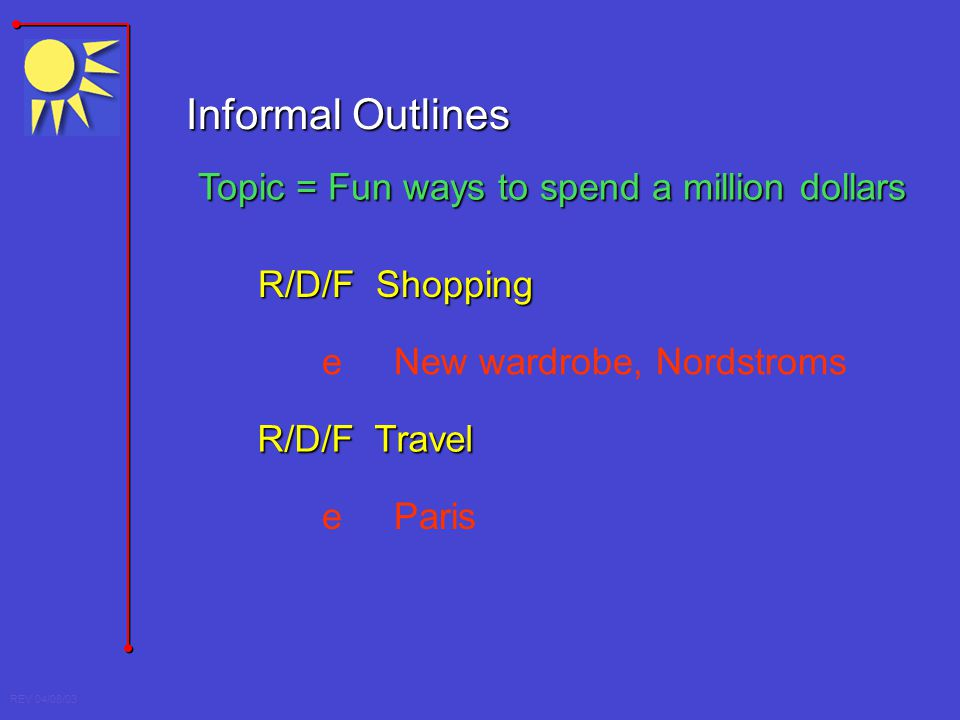 REV 04/08/03 Informal Outlines Topic = Fun ways to spend a million dollars R/D/F Shopping R/D/F Travel e New wardrobe, Nordstroms e Paris