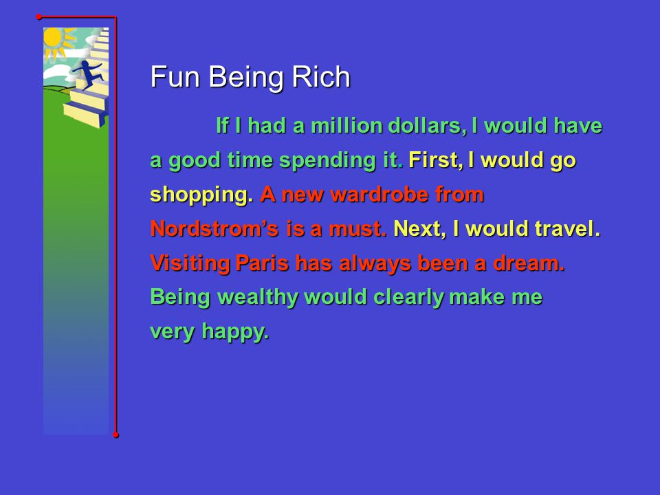 Fun Being Rich If I had a million dollars, I would have a good time spending it. First, I would go shopping. A new wardrobe from Nordstroms is a must.