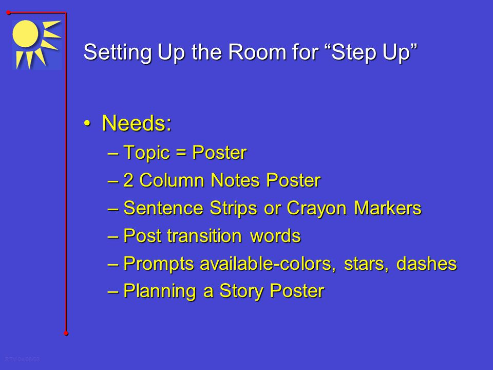 REV 04/08/03 Setting Up the Room for Step Up Needs:Needs: –Topic = Poster –2 Column Notes Poster –Sentence Strips or Crayon Markers –Post transition w