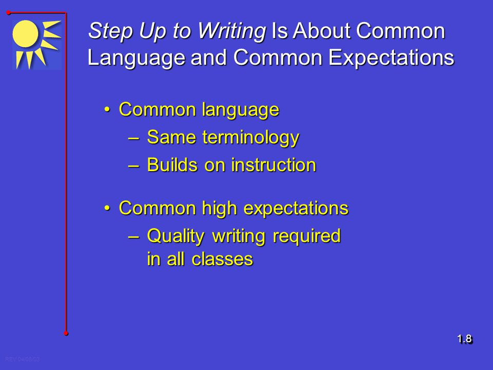 REV 04/08/03 Step Up to Writing Is About Common Language and Common Expectations Common languageCommon language –Same terminology –Builds on instructi