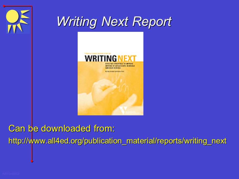 REV 04/08/03 Writing Next Report Can be downloaded from: http://www.all4ed.org/publication_material/reports/writing_next