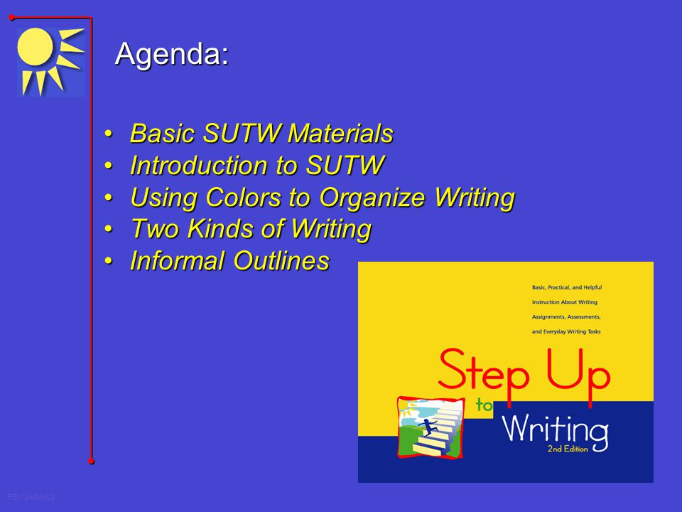 REV 04/08/03 Agenda: Basic SUTW MaterialsBasic SUTW Materials Introduction to SUTWIntroduction to SUTW Using Colors to Organize WritingUsing Colors to