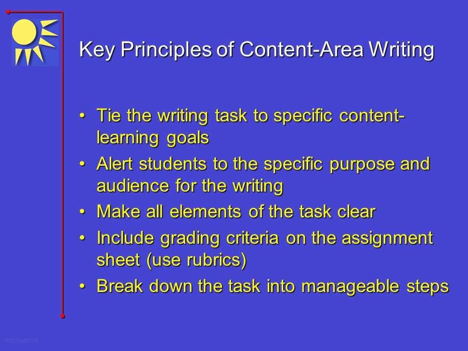 REV 04/08/03 Key Principles of Content-Area Writing Tie the writing task to specific content- learning goalsTie the writing task to specific content-