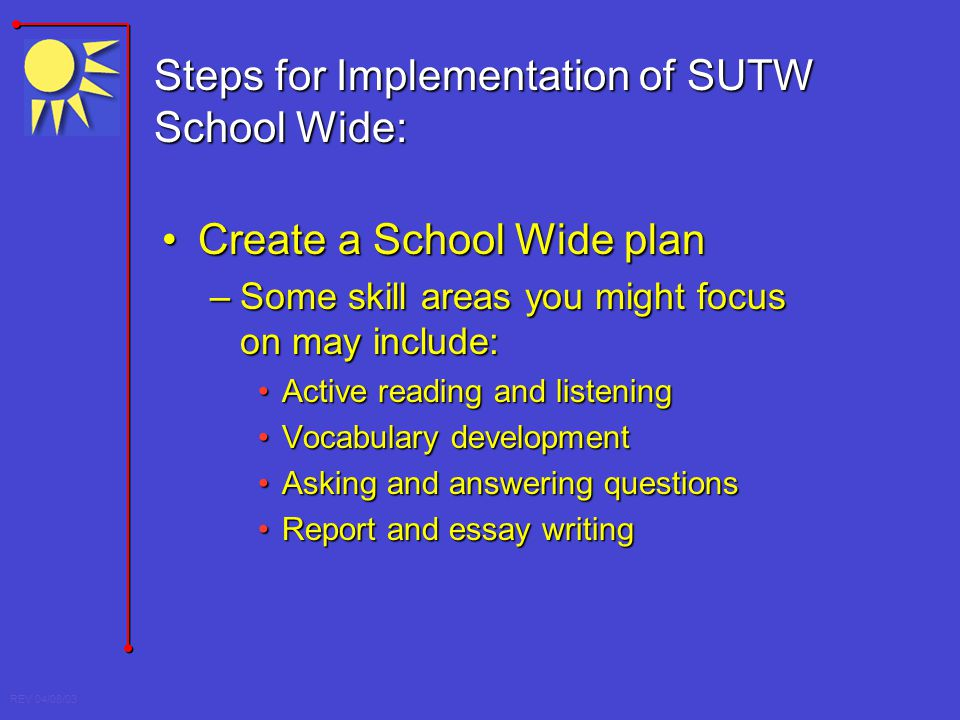 REV 04/08/03 Steps for Implementation of SUTW School Wide: Create a School Wide planCreate a School Wide plan –Some skill areas you might focus on may