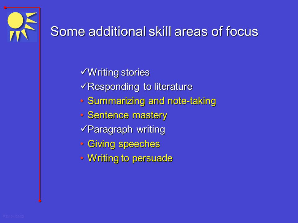 REV 04/08/03 Some additional skill areas of focus Writing stories Writing stories Responding to literature Responding to literature Summarizing and no